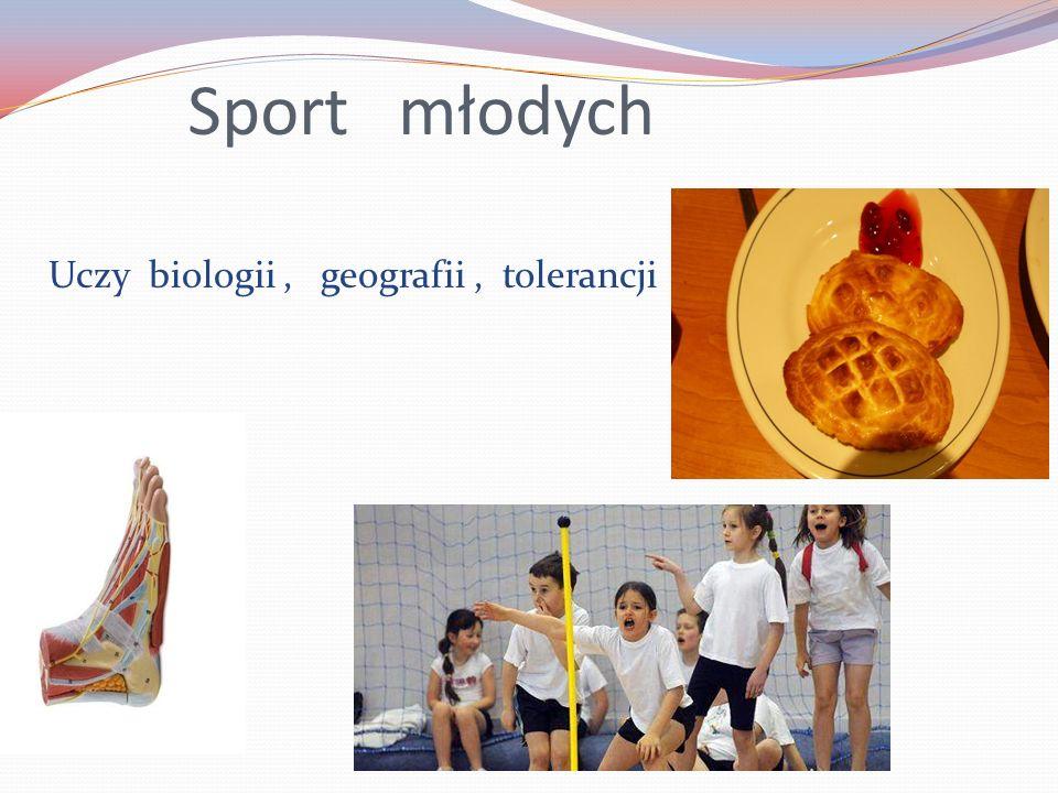 Sport młodych Uczy biologii , geografii , tolerancji