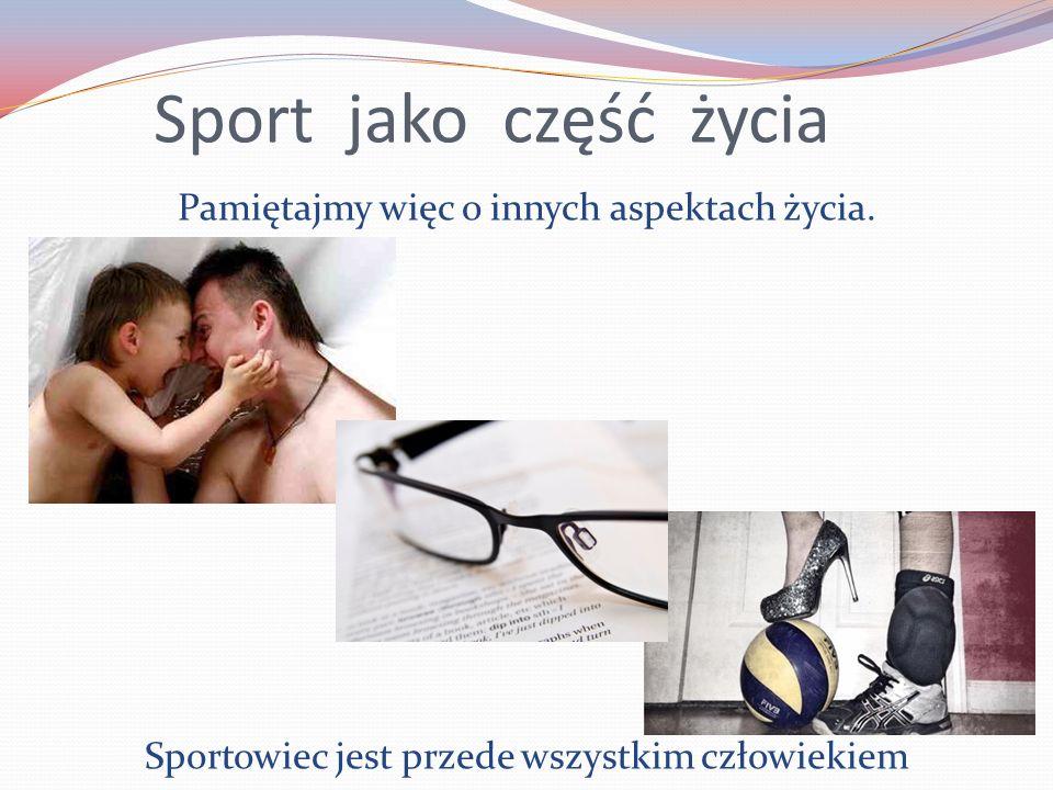 Sport jako część życia Pamiętajmy więc o innych aspektach życia.