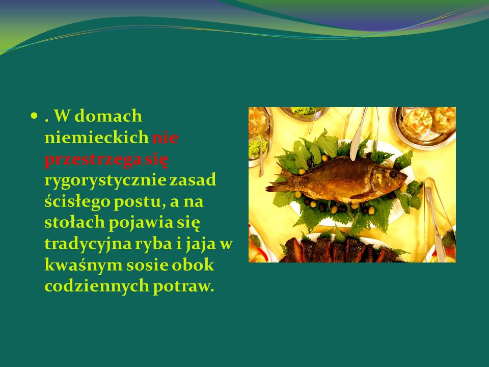 . W domach niemieckich nie przestrzega się rygorystycznie zasad ścisłego postu, a na stołach pojawia się tradycyjna ryba i jaja w kwaśnym sosie obok codziennych potraw.