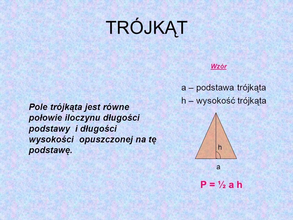 TRÓJKĄT Pole trójkąta jest równe połowie iloczynu długości podstawy i długości wysokości opuszczonej na tę podstawę.