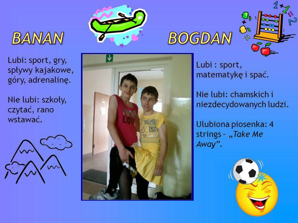 Banan BogDAn Lubi: sport, gry, spływy kajakowe, góry, adrenalinę.