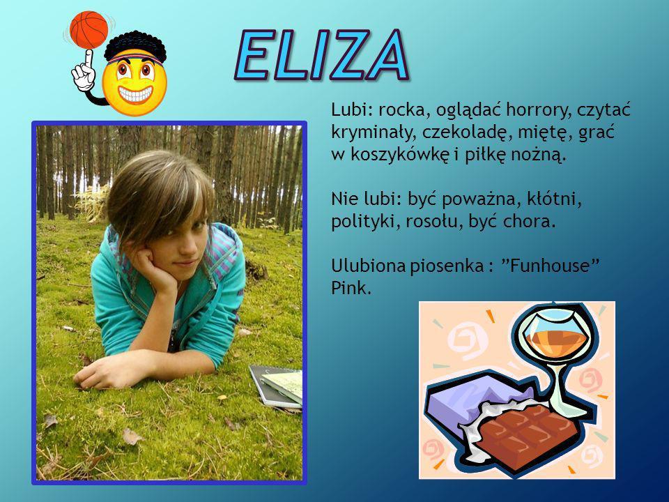 Eliza Lubi: rocka, oglądać horrory, czytać kryminały, czekoladę, miętę, grać w koszykówkę i piłkę nożną.