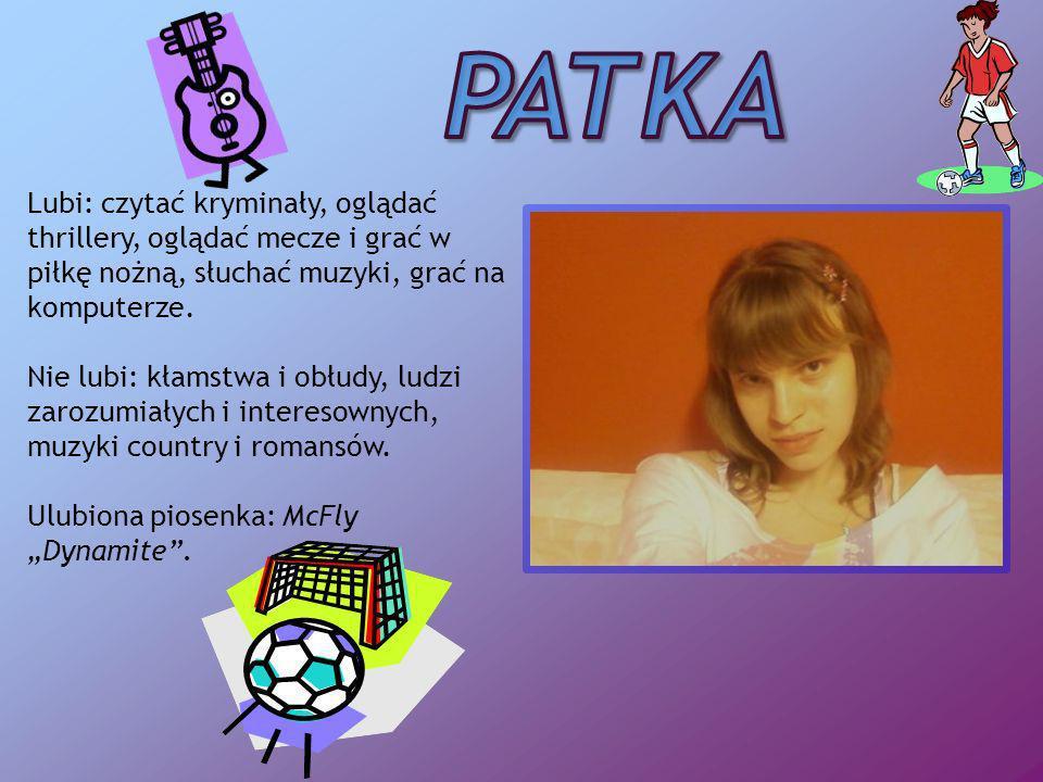 Patka Lubi: czytać kryminały, oglądać thrillery, oglądać mecze i grać w piłkę nożną, słuchać muzyki, grać na komputerze.