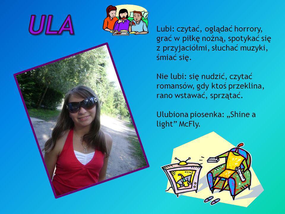 Ula Lubi: czytać, oglądać horrory, grać w piłkę nożną, spotykać się z przyjaciółmi, słuchać muzyki, śmiać się.