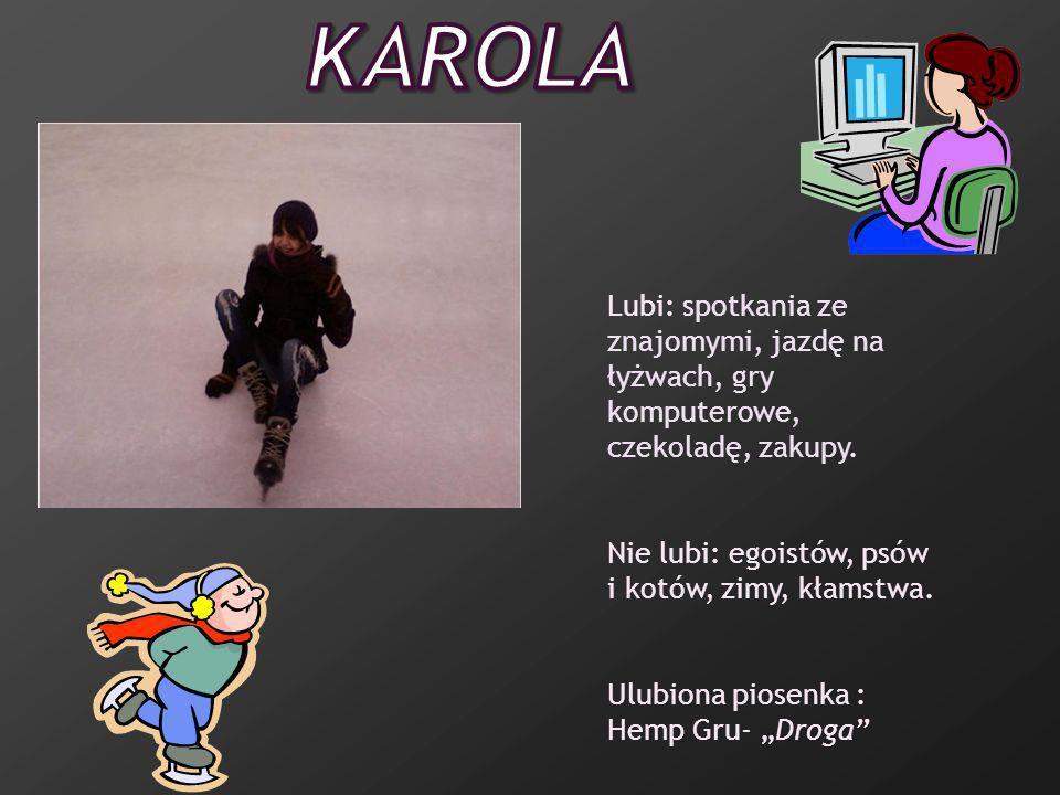 Karola Lubi: spotkania ze znajomymi, jazdę na łyżwach, gry komputerowe, czekoladę, zakupy. Nie lubi: egoistów, psów i kotów, zimy, kłamstwa.
