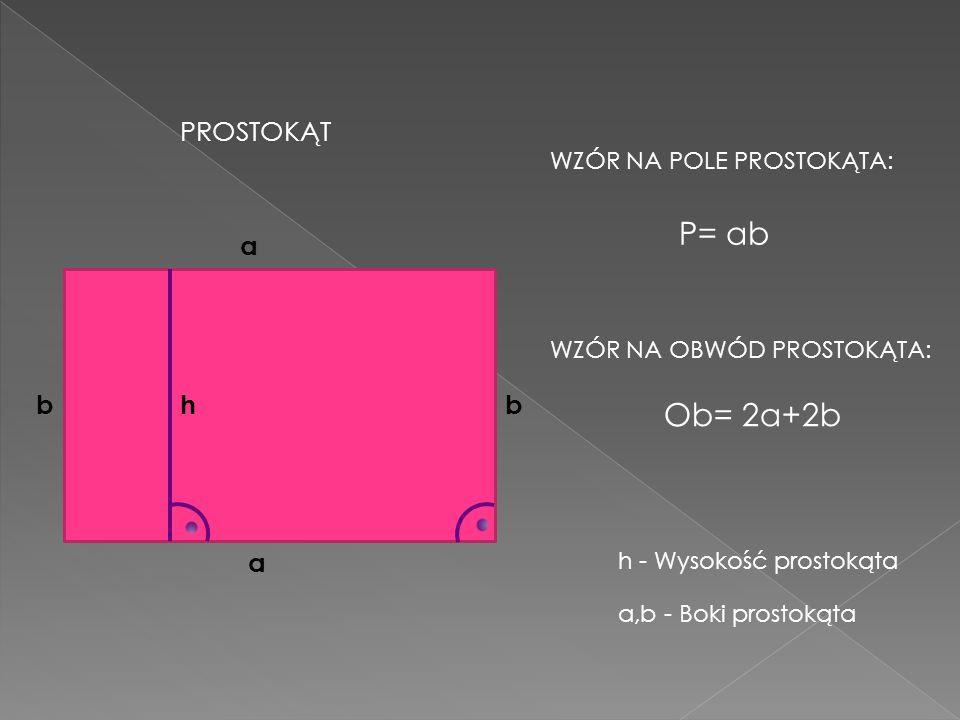 P= ab Ob= 2a+2b PROSTOKĄT a b h b a WZÓR NA POLE PROSTOKĄTA: