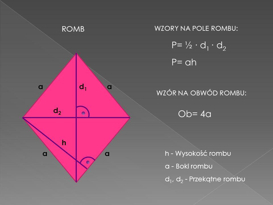 P= ½ ∙ d1 ∙ d2 P= ah Ob= 4a ROMB a d1 a d2 h a a WZORY NA POLE ROMBU: