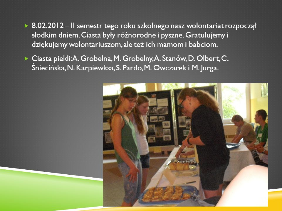 8.02.2012 – II semestr tego roku szkolnego nasz wolontariat rozpoczął słodkim dniem. Ciasta były różnorodne i pyszne. Gratulujemy i dziękujemy wolontariuszom, ale też ich mamom i babciom.