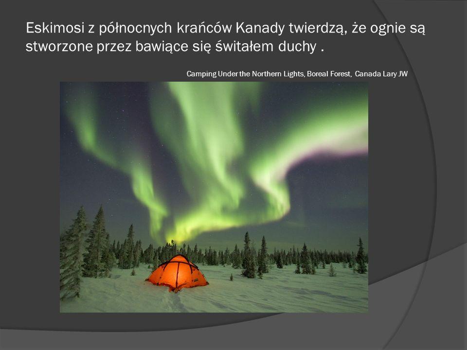 Eskimosi z północnych krańców Kanady twierdzą, że ognie są stworzone przez bawiące się świtałem duchy .