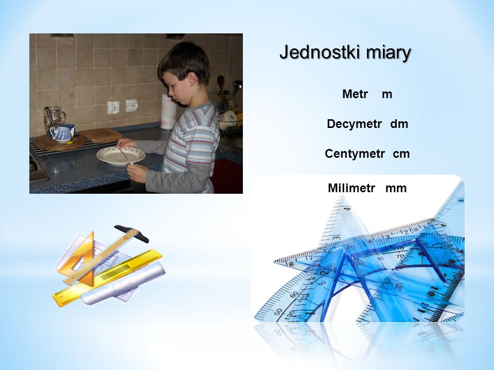 Jednostki miary Metr m Decymetr dm Centymetr cm Milimetr mm