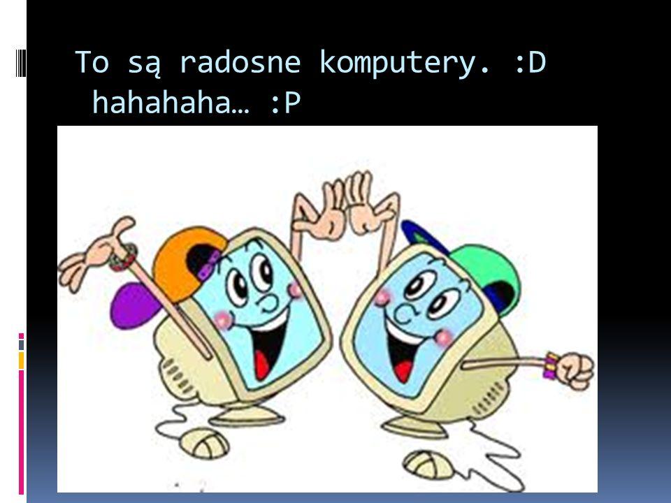 To są radosne komputery. :D hahahaha… :P