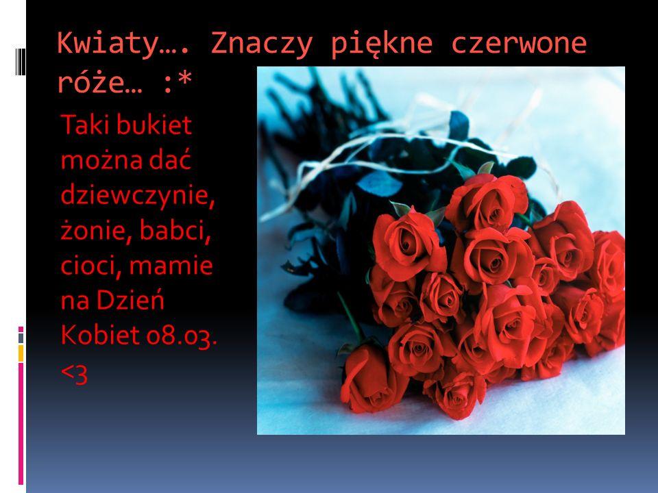 Kwiaty…. Znaczy piękne czerwone róże… :*