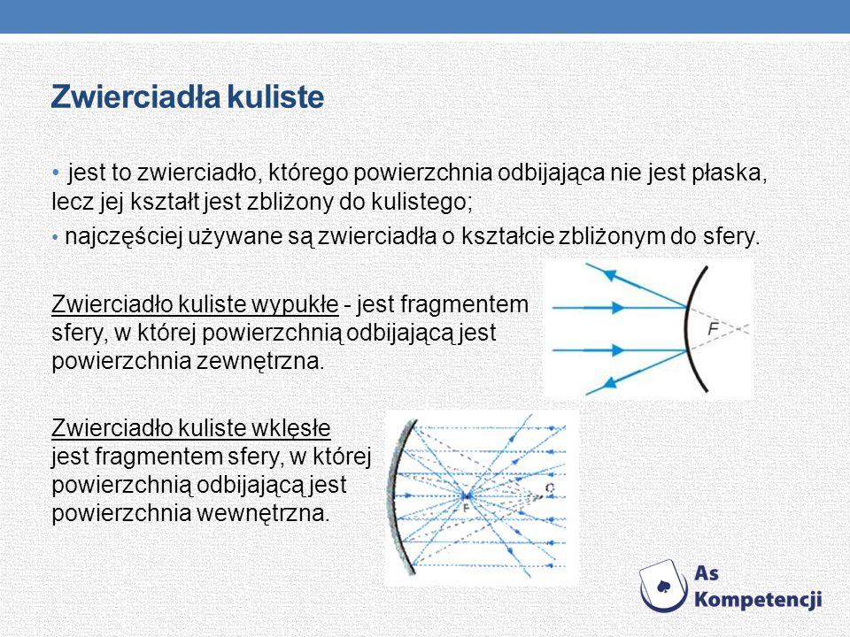 Zwierciadła kuliste jest to zwierciadło, którego powierzchnia odbijająca nie jest płaska, lecz jej kształt jest zbliżony do kulistego;