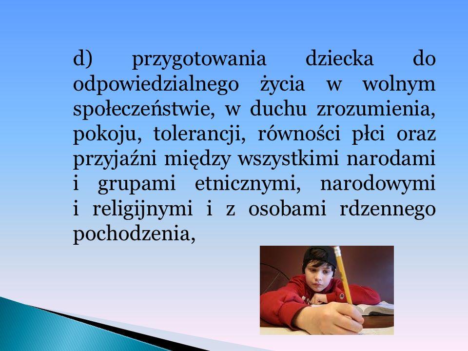 d) przygotowania dziecka do odpowiedzialnego życia w wolnym społeczeństwie, w duchu zrozumienia, pokoju, tolerancji, równości płci oraz przyjaźni między wszystkimi narodami i grupami etnicznymi, narodowymi i religijnymi i z osobami rdzennego pochodzenia,