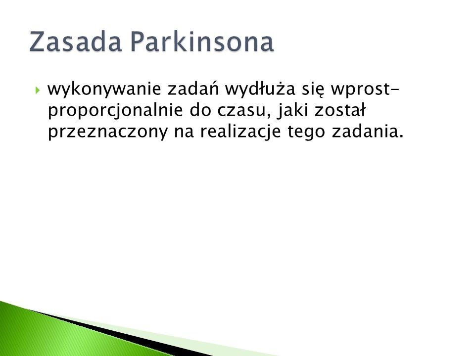 Zasada Parkinsona wykonywanie zadań wydłuża się wprost- proporcjonalnie do czasu, jaki został przeznaczony na realizacje tego zadania.