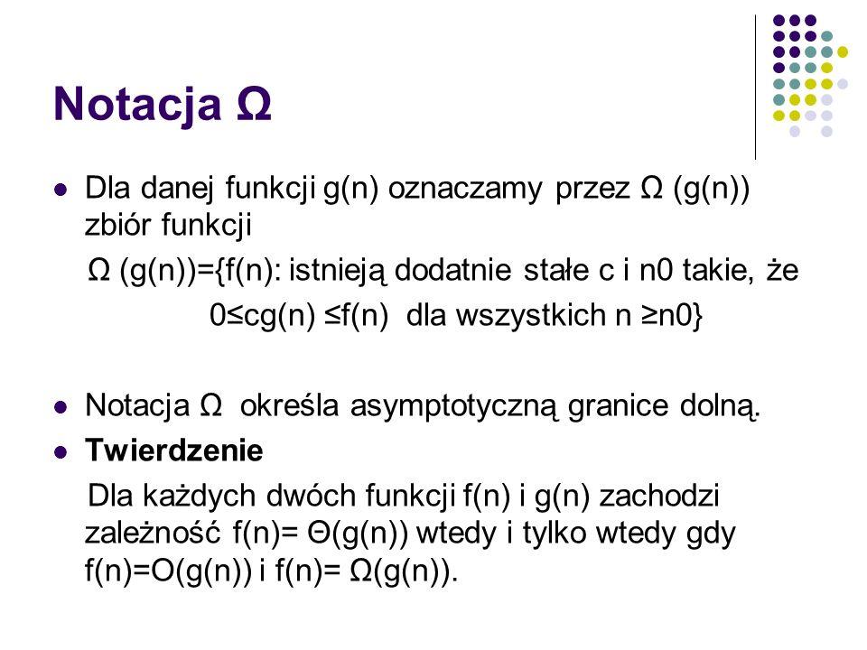 Notacja Ω Dla danej funkcji g(n) oznaczamy przez Ω (g(n)) zbiór funkcji. Ω (g(n))={f(n): istnieją dodatnie stałe c i n0 takie, że.