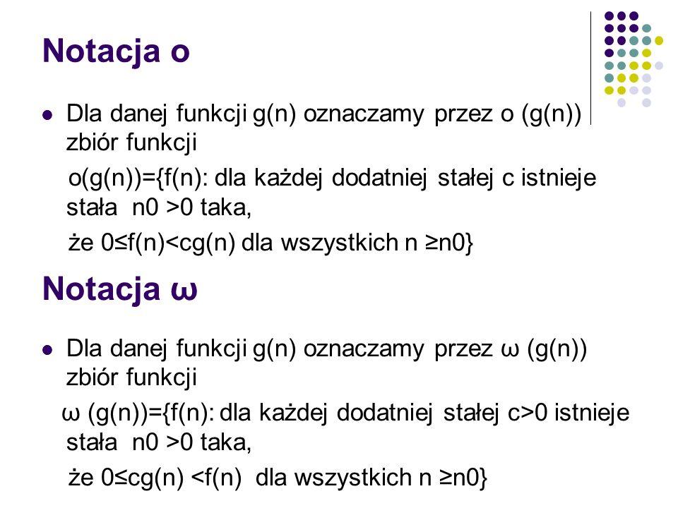 Notacja o Dla danej funkcji g(n) oznaczamy przez o (g(n)) zbiór funkcji. o(g(n))={f(n): dla każdej dodatniej stałej c istnieje stała n0 >0 taka,