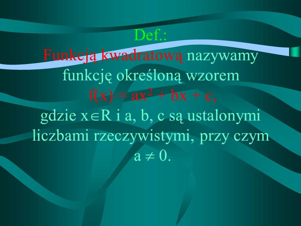 Def.: Funkcją kwadratową nazywamy funkcję określoną wzorem f(x) = ax2 + bx + c, gdzie xR i a, b, c są ustalonymi liczbami rzeczywistymi, przy czym a  0.
