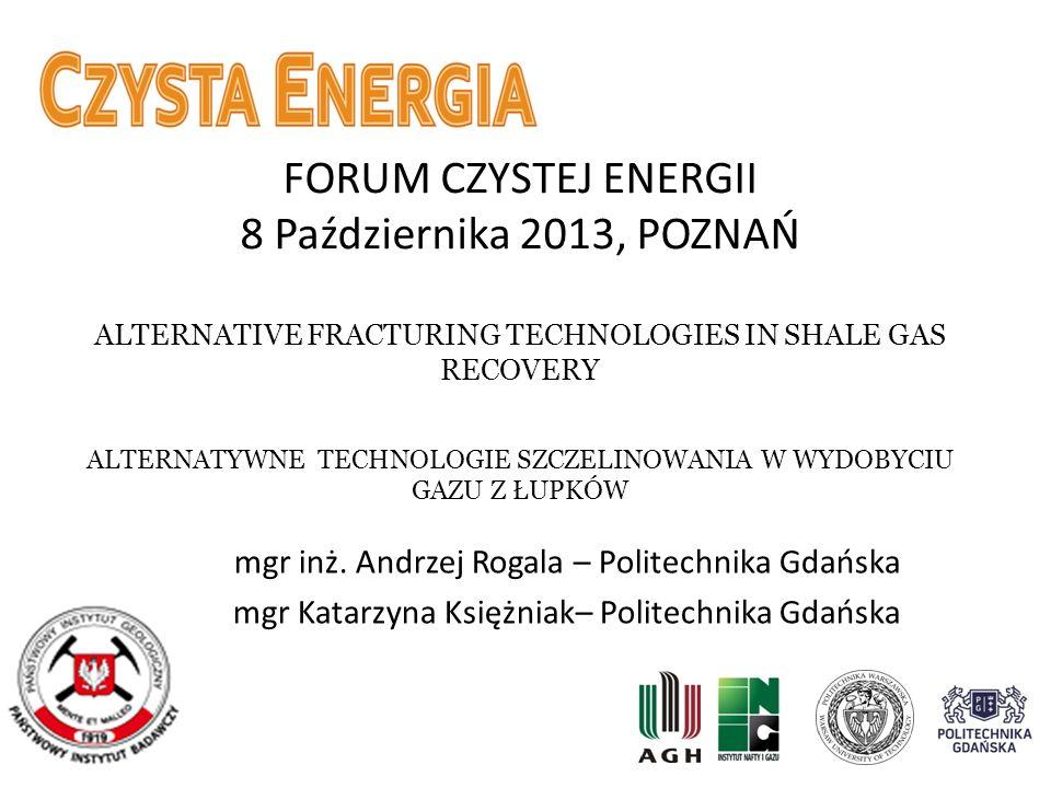 FORUM CZYSTEJ ENERGII 8 Października 2013, POZNAŃ ALTERNATIVE FRACTURING TECHNOLOGIES IN SHALE GAS RECOVERY ALTERNATYWNE TECHNOLOGIE SZCZELINOWANIA W WYDOBYCIU GAZU Z ŁUPKÓW