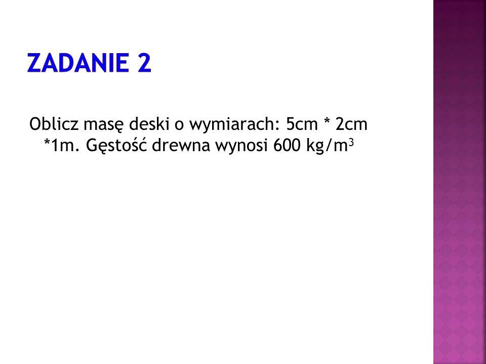 Zadanie 2 Oblicz masę deski o wymiarach: 5cm * 2cm *1m. Gęstość drewna wynosi 600 kg/m3