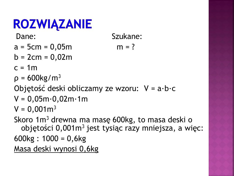 Rozwiązanie a = 5cm = 0,05m m = b = 2cm = 0,02m c = 1m ρ = 600kg/m3