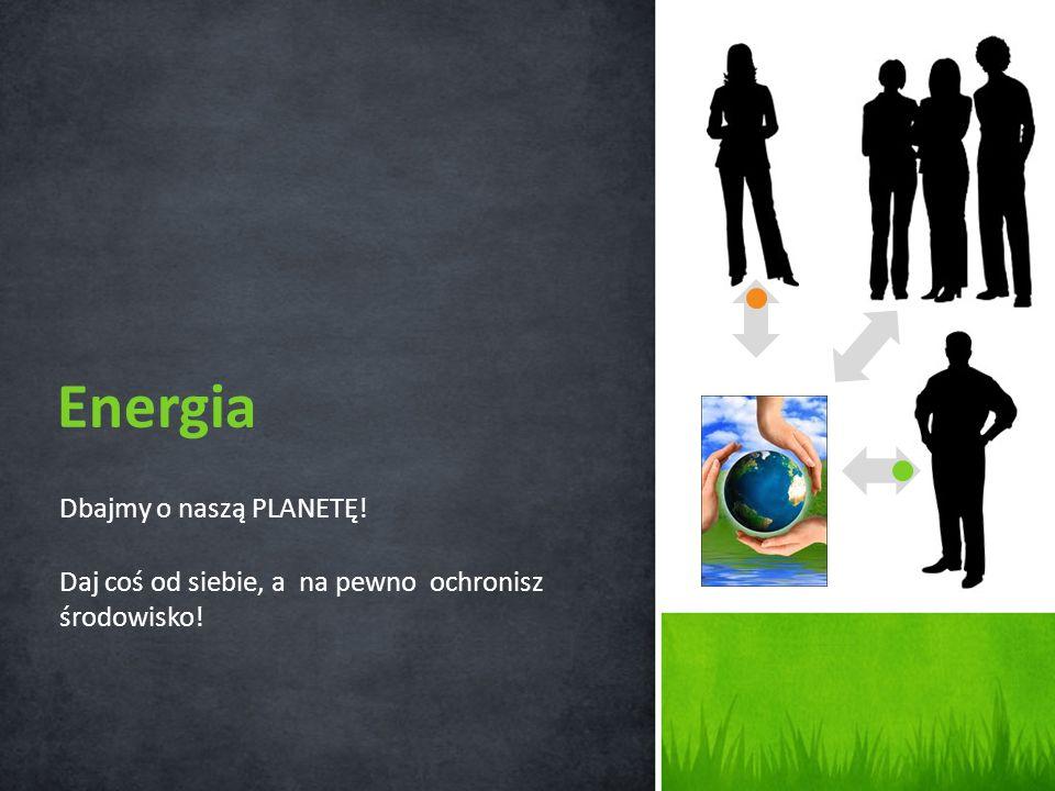 Energia Dbajmy o naszą PLANETĘ!