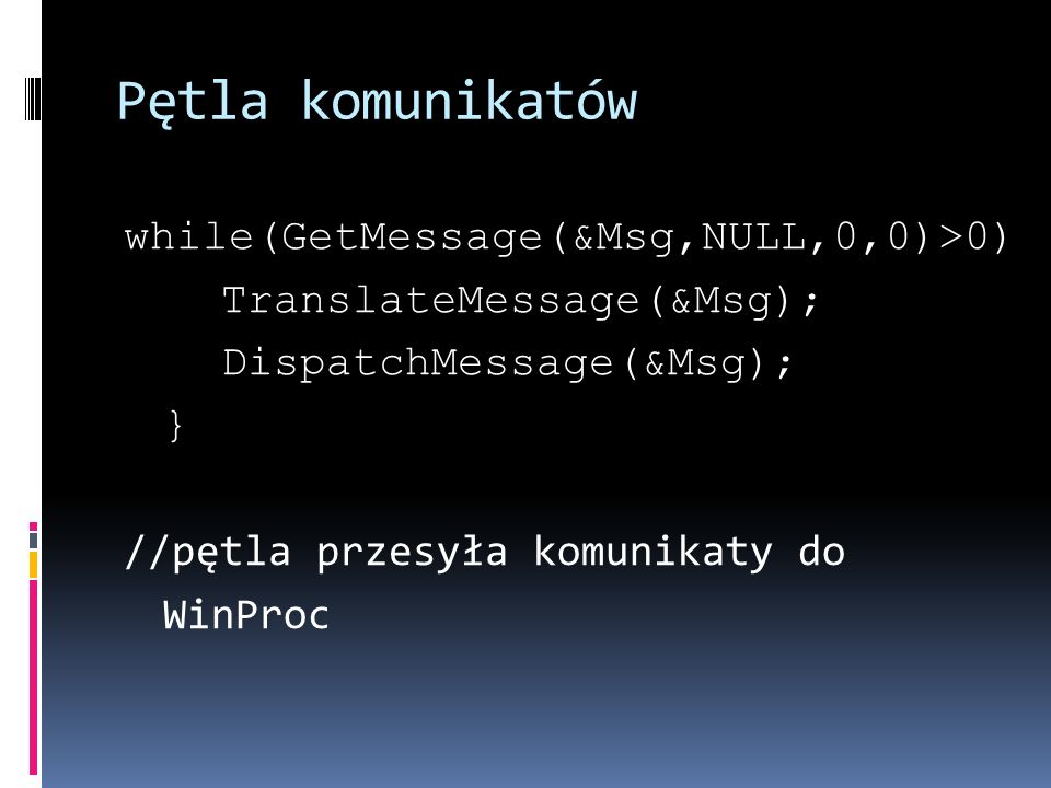 Pętla komunikatów while(GetMessage(&Msg,NULL,0,0)>0) TranslateMessage(&Msg); DispatchMessage(&Msg); } //pętla przesyła komunikaty do WinProc