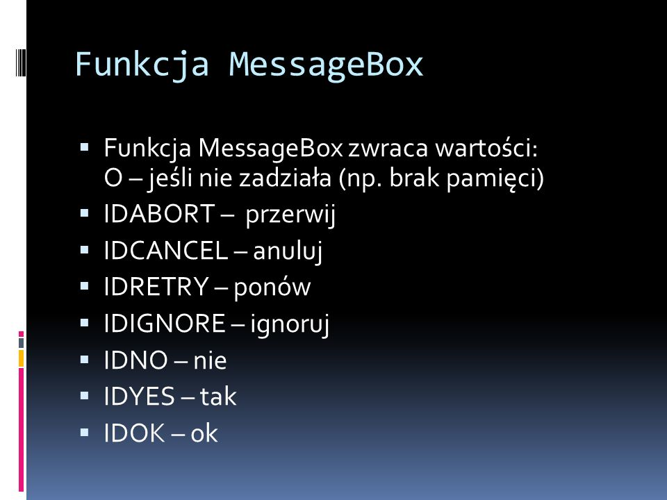 Funkcja MessageBox Funkcja MessageBox zwraca wartości: O – jeśli nie zadziała (np. brak pamięci) IDABORT – przerwij.