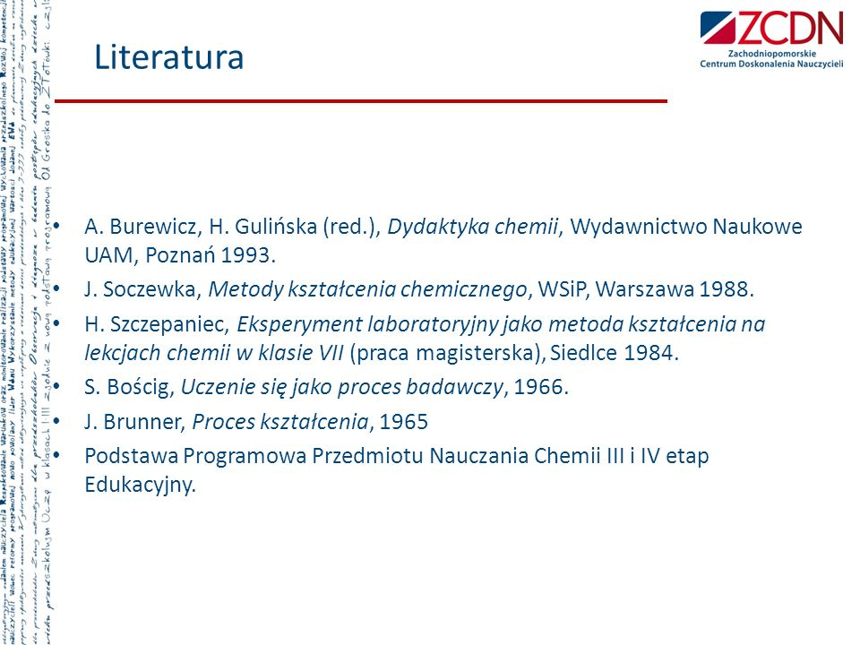 Literatura A. Burewicz, H. Gulińska (red.), Dydaktyka chemii, Wydawnictwo Naukowe UAM, Poznań 1993.
