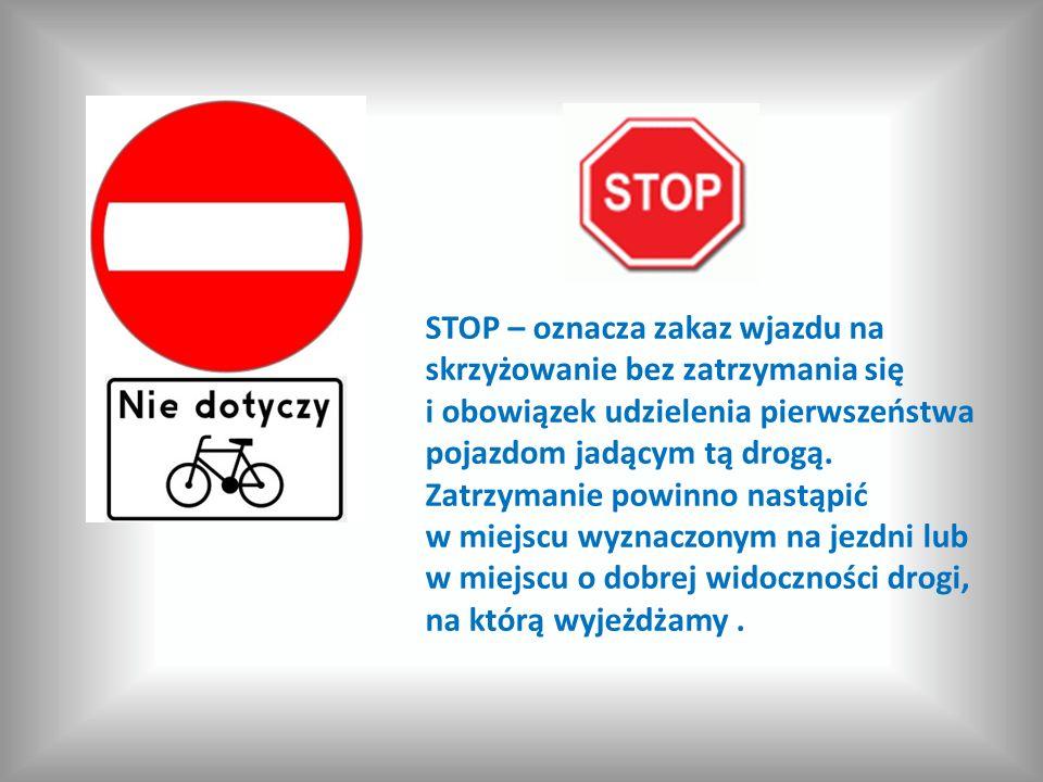 STOP – oznacza zakaz wjazdu na skrzyżowanie bez zatrzymania się i obowiązek udzielenia pierwszeństwa pojazdom jadącym tą drogą.