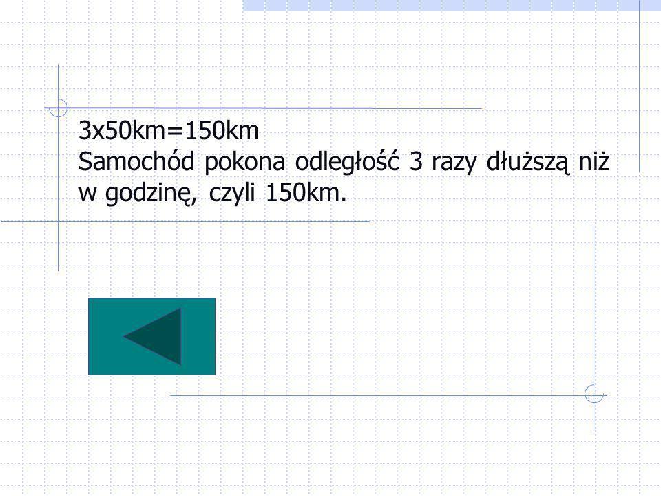 3x50km=150km Samochód pokona odległość 3 razy dłuższą niż w godzinę, czyli 150km.