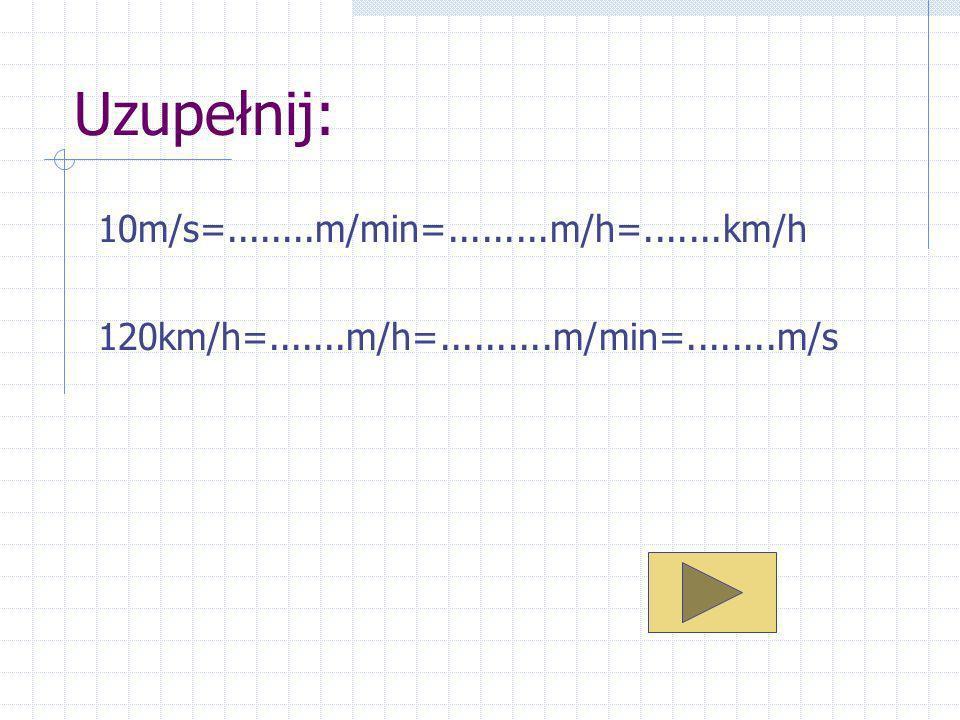 Uzupełnij: 10m/s=........m/min=.........m/h=.......km/h