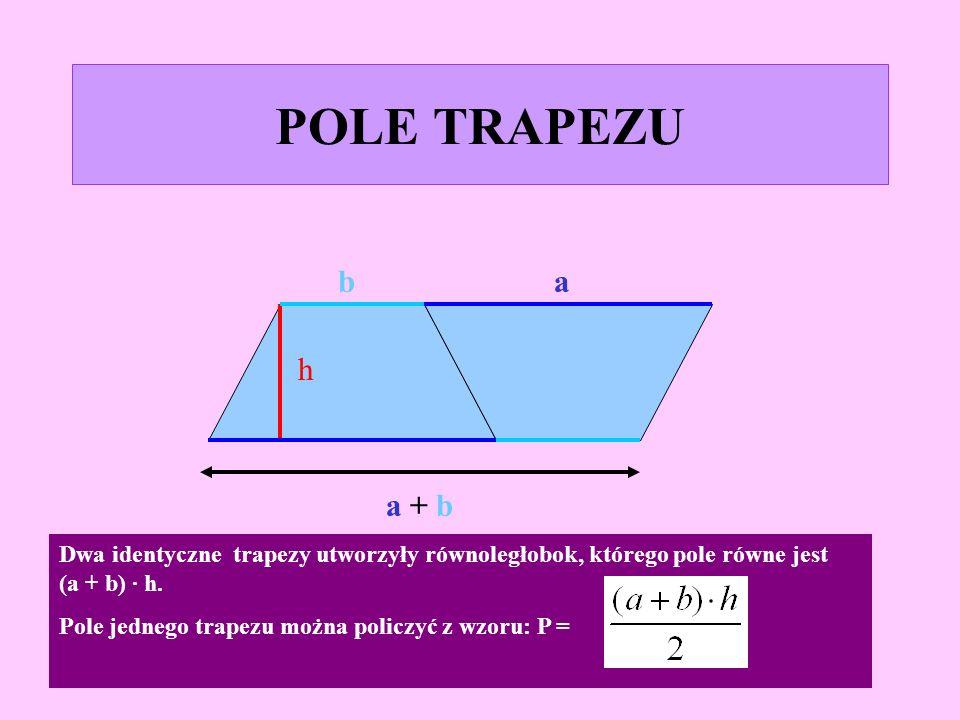 POLE TRAPEZU b. a. h. a + b. Dwa identyczne trapezy utworzyły równoległobok, którego pole równe jest (a + b) · h.