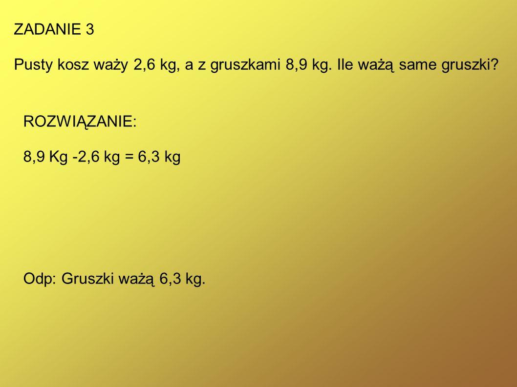 ZADANIE 3 Pusty kosz waży 2,6 kg, a z gruszkami 8,9 kg. Ile ważą same gruszki ROZWIĄZANIE: 8,9 Kg -2,6 kg = 6,3 kg.