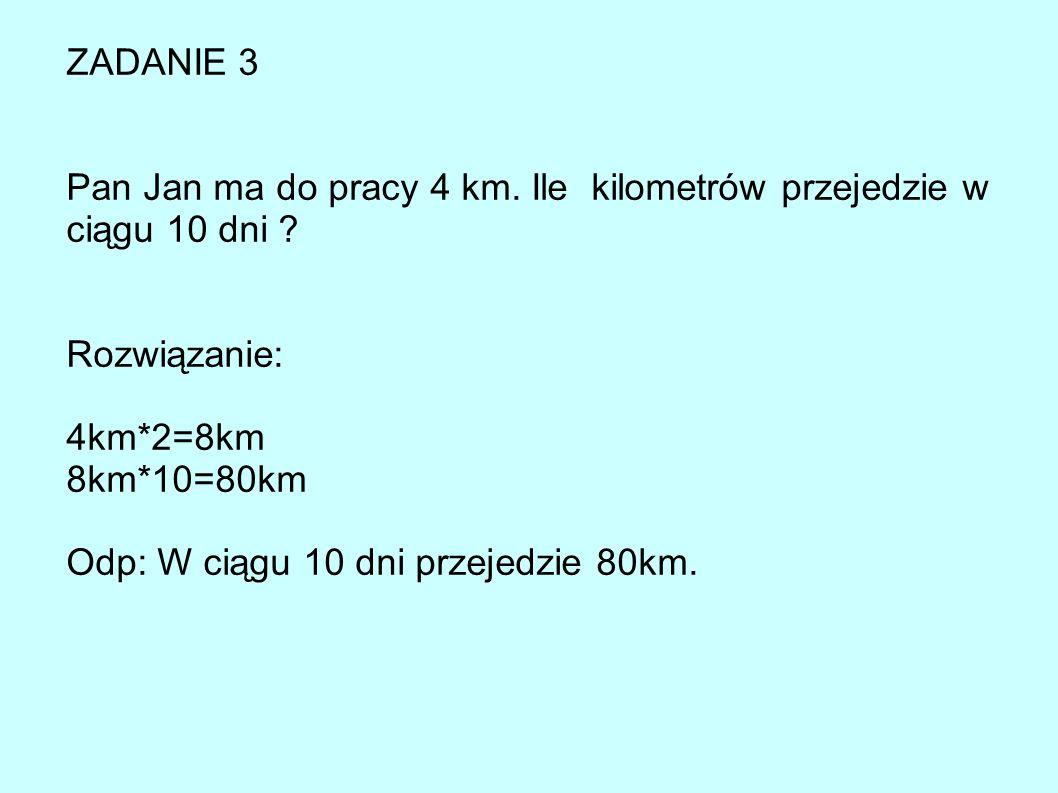 ZADANIE 3 Pan Jan ma do pracy 4 km. Ile kilometrów przejedzie w ciągu 10 dni Rozwiązanie: 4km*2=8km.
