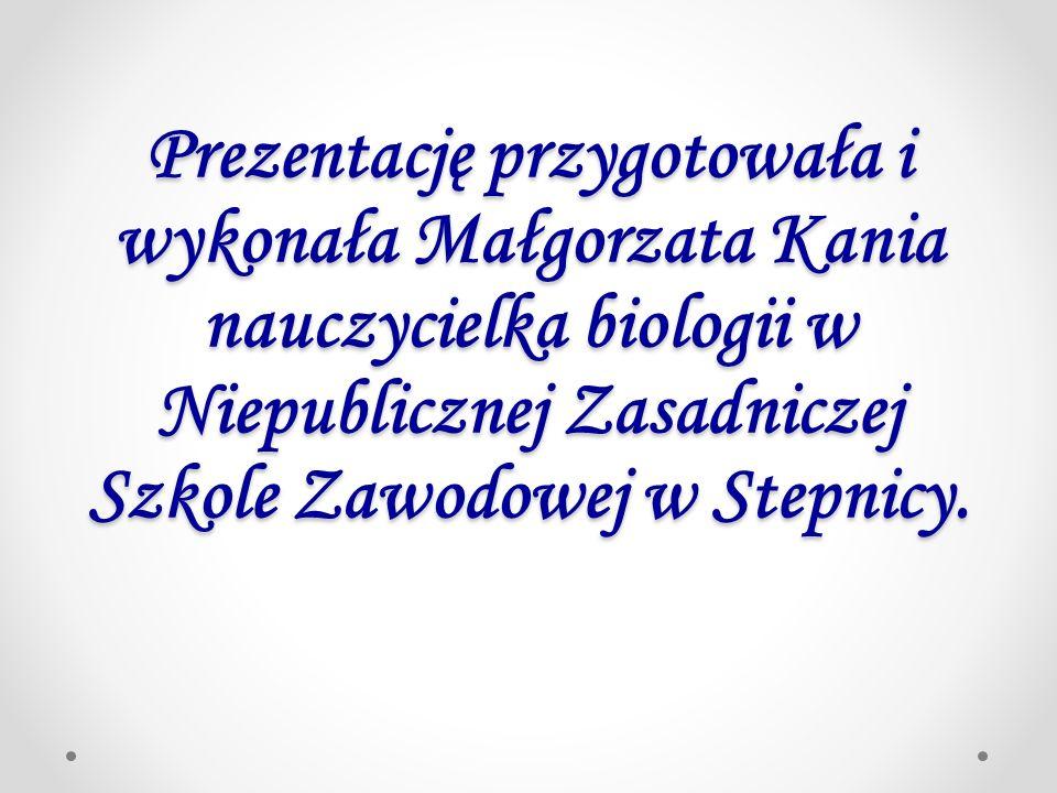 Prezentację przygotowała i wykonała Małgorzata Kania nauczycielka biologii w Niepublicznej Zasadniczej Szkole Zawodowej w Stepnicy.