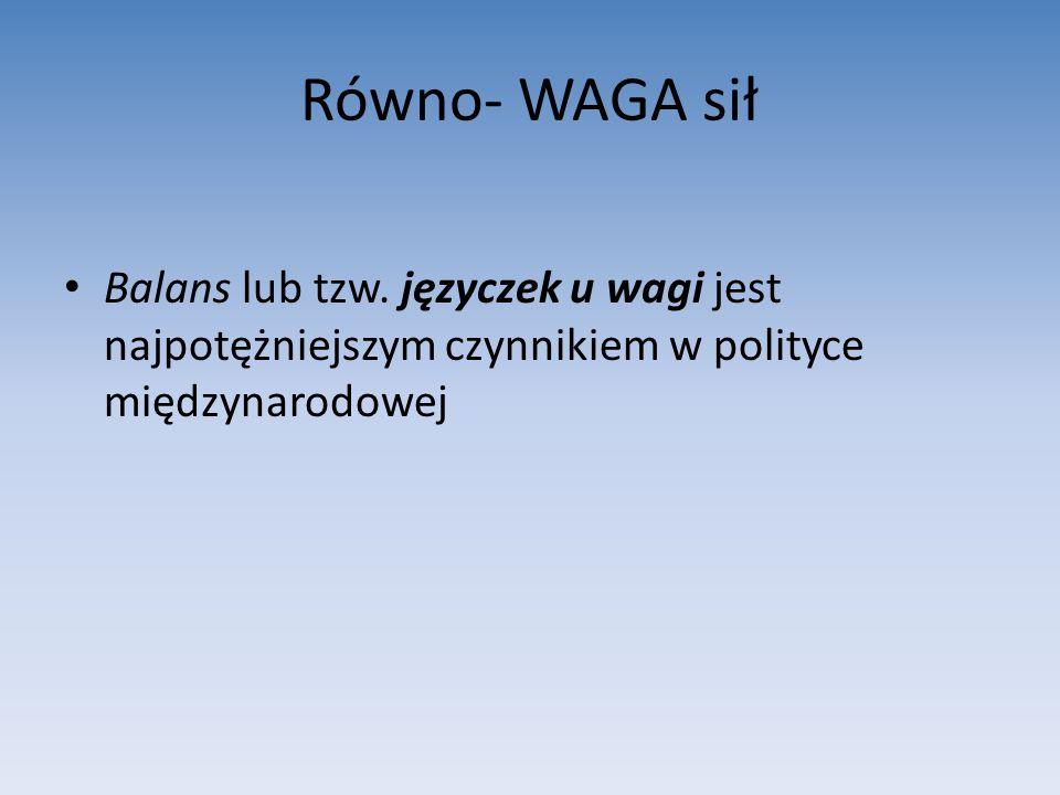 Równo- WAGA sił Balans lub tzw. języczek u wagi jest najpotężniejszym czynnikiem w polityce międzynarodowej.