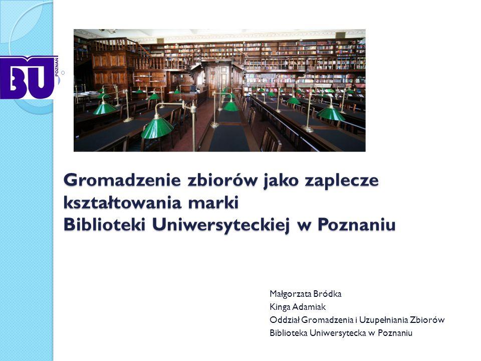 Gromadzenie zbiorów jako zaplecze kształtowania marki Biblioteki Uniwersyteckiej w Poznaniu