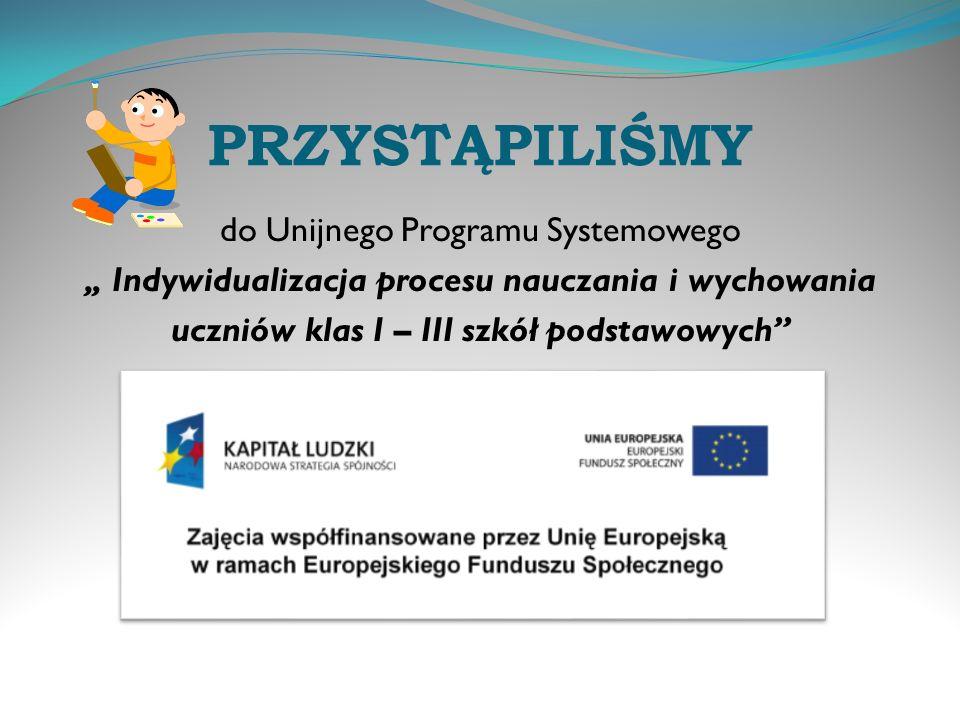 """PRZYSTĄPILIŚMY do Unijnego Programu Systemowego """" Indywidualizacja procesu nauczania i wychowania uczniów klas I – III szkół podstawowych"""