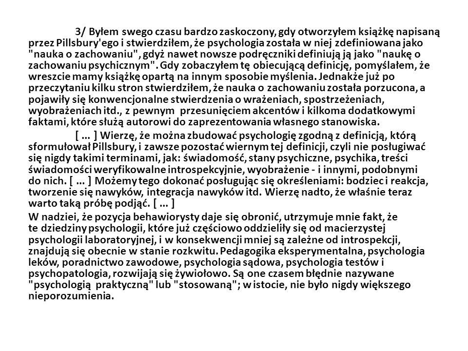 3/ Byłem swego czasu bardzo zaskoczony, gdy otworzyłem książkę napisaną przez Pillsbury ego i stwierdziłem, że psychologia została w niej zdefiniowana jako nauka o zachowaniu , gdyż nawet nowsze podręczniki definiują ją jako naukę o zachowaniu psychicznym .