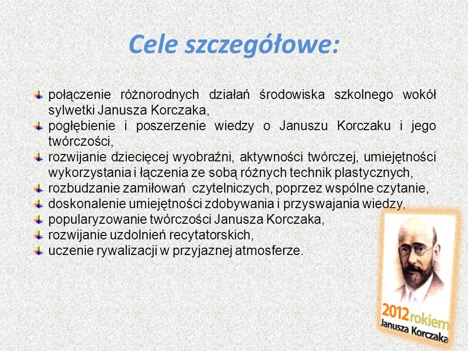 Cele szczegółowe: połączenie różnorodnych działań środowiska szkolnego wokół sylwetki Janusza Korczaka,