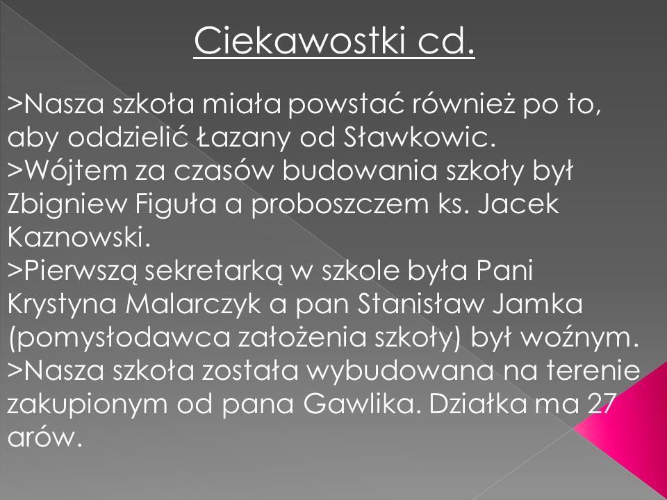 Ciekawostki cd.>Nasza szkoła miała powstać również po to, aby oddzielić Łazany od Sławkowic.