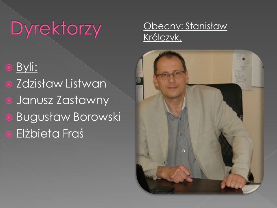 Dyrektorzy Byli: Zdzisław Listwan Janusz Zastawny Bugusław Borowski