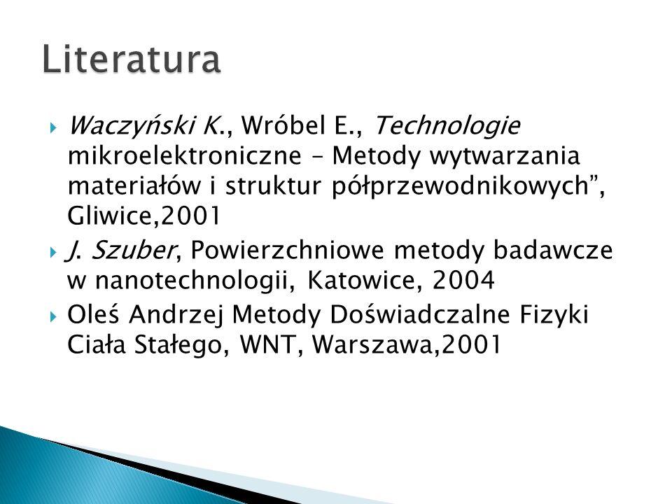 Literatura Waczyński K., Wróbel E., Technologie mikroelektroniczne – Metody wytwarzania materiałów i struktur półprzewodnikowych , Gliwice,2001.