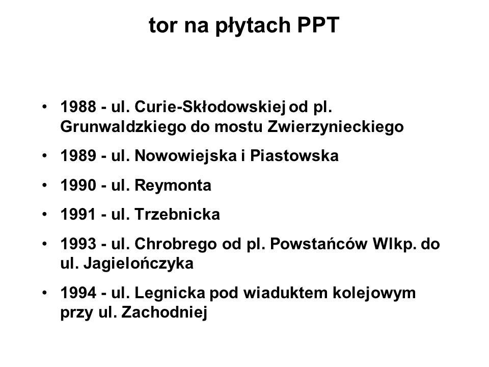 tor na płytach PPT 1988 - ul. Curie-Skłodowskiej od pl. Grunwaldzkiego do mostu Zwierzynieckiego. 1989 - ul. Nowowiejska i Piastowska.