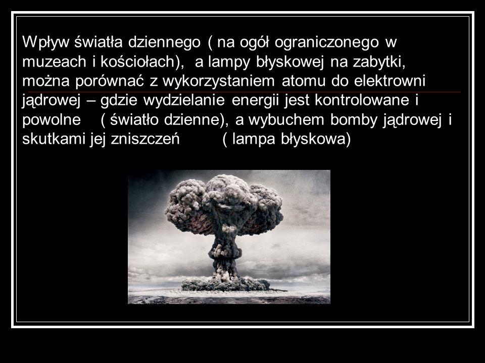 Wpływ światła dziennego ( na ogół ograniczonego w muzeach i kościołach), a lampy błyskowej na zabytki, można porównać z wykorzystaniem atomu do elektrowni jądrowej – gdzie wydzielanie energii jest kontrolowane i powolne ( światło dzienne), a wybuchem bomby jądrowej i skutkami jej zniszczeń ( lampa błyskowa)