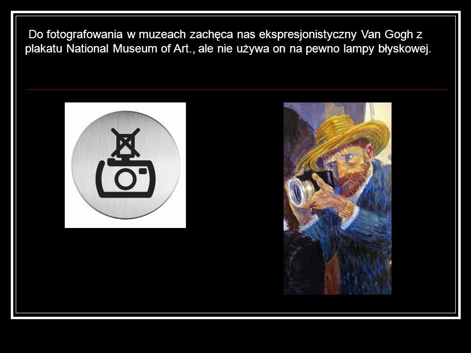 Do fotografowania w muzeach zachęca nas ekspresjonistyczny Van Gogh z plakatu National Museum of Art., ale nie używa on na pewno lampy błyskowej.