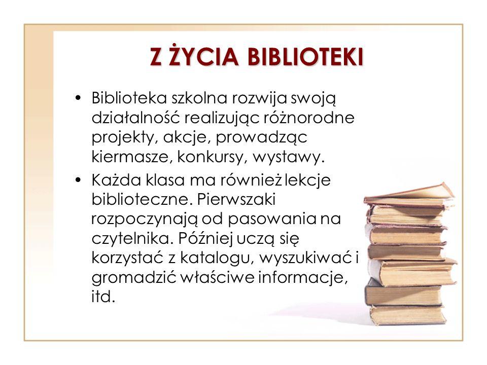 Z ŻYCIA BIBLIOTEKI Biblioteka szkolna rozwija swoją działalność realizując różnorodne projekty, akcje, prowadząc kiermasze, konkursy, wystawy.