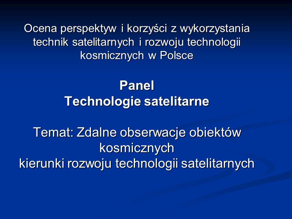 Ocena perspektyw i korzyści z wykorzystania technik satelitarnych i rozwoju technologii kosmicznych w Polsce Panel Technologie satelitarne Temat: Zdalne obserwacje obiektów kosmicznych kierunki rozwoju technologii satelitarnych