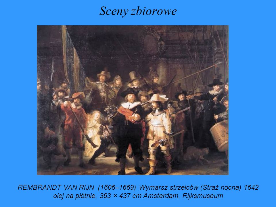 Sceny zbioroweREMBRANDT VAN RIJN (1606–1669) Wymarsz strzelców (Straż nocna) 1642 olej na płótnie, 363 × 437 cm Amsterdam, Rijksmuseum.